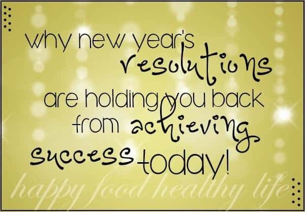 Why New Year's Resolutions are Holding You Back from Achieving Success Today