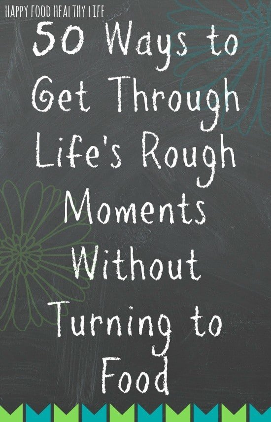 50 Ways to Get Through Life's Rough Moments Without Turning to Food. My personal survival guide for life and happiness while overcoming food addiction // Happy Food Healthy Life