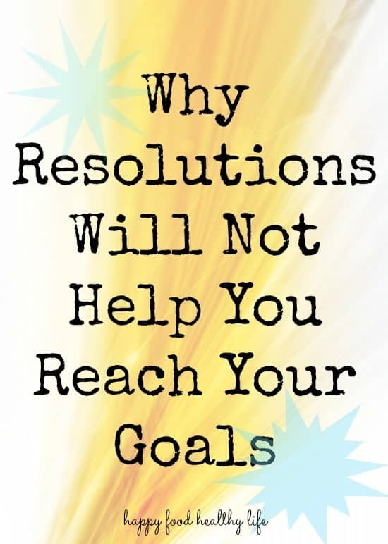 Why Resolutions Will not Help You Reach Your Goals. happyfoodhealthylife.com