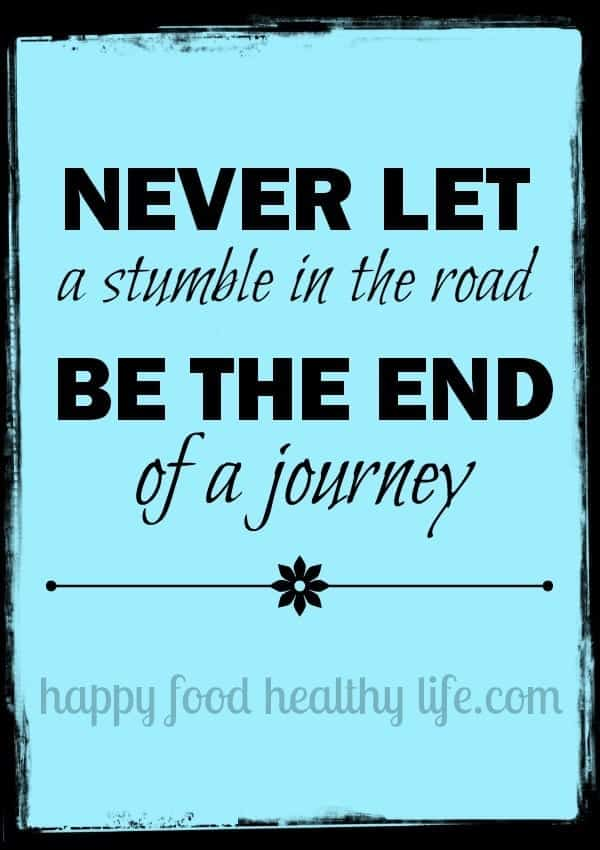 Never Let a Stumble in the Road Be the End of a Journey. Find out about my stumble and what I'm doing to overcome it. www.happyfoodhealthylife.com