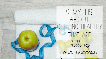 9 Myths About Getting Healthy that are Killing Your Success