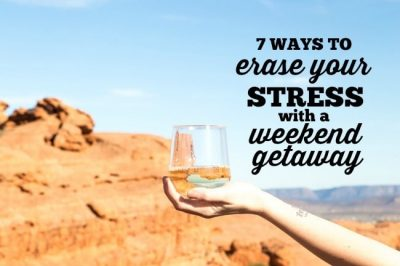 7 Ways to Erase Your Stress with a Weekend Getaway